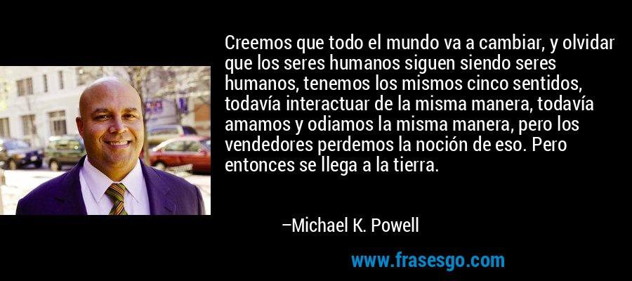 Creemos que todo el mundo va a cambiar, y olvidar que los seres humanos siguen siendo seres humanos, tenemos los mismos cinco sentidos, todavía interactuar de la misma manera, todavía amamos y odiamos la misma manera, pero los vendedores perdemos la noción de eso. Pero entonces se llega a la tierra. – Michael K. Powell