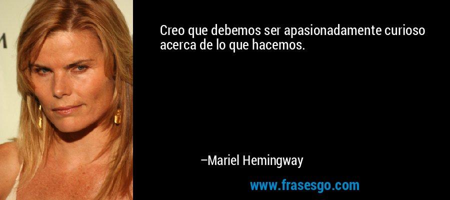 Creo que debemos ser apasionadamente curioso acerca de lo que hacemos. – Mariel Hemingway