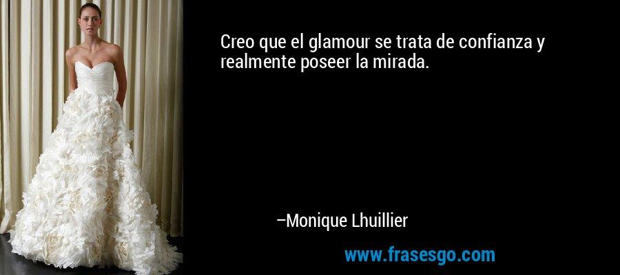 Creo que el glamour se trata de confianza y realmente poseer la mirada. – Monique Lhuillier