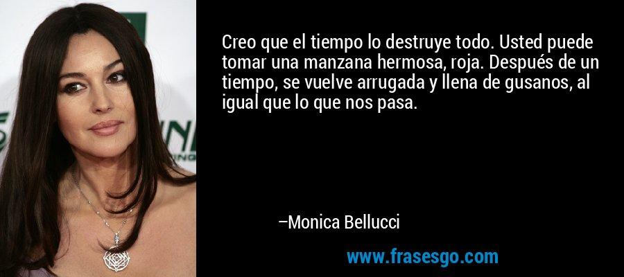 Creo que el tiempo lo destruye todo. Usted puede tomar una manzana hermosa, roja. Después de un tiempo, se vuelve arrugada y llena de gusanos, al igual que lo que nos pasa. – Monica Bellucci