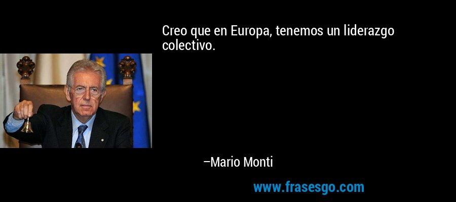 Creo que en Europa, tenemos un liderazgo colectivo. – Mario Monti