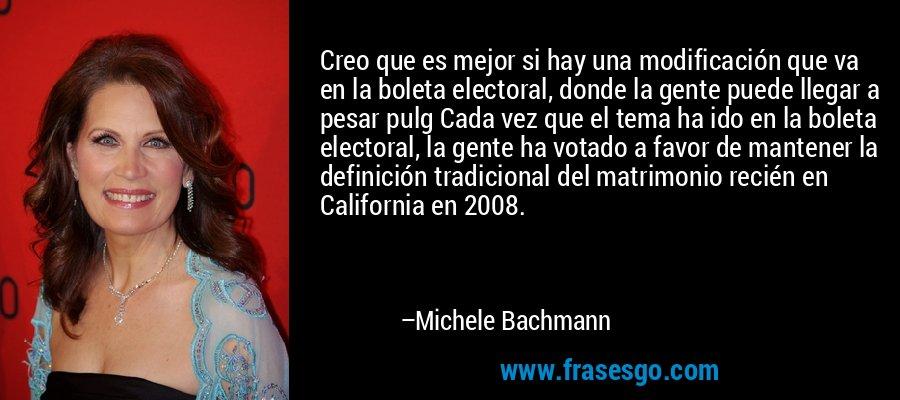 Creo que es mejor si hay una modificación que va en la boleta electoral, donde la gente puede llegar a pesar pulg Cada vez que el tema ha ido en la boleta electoral, la gente ha votado a favor de mantener la definición tradicional del matrimonio recién en California en 2008. – Michele Bachmann
