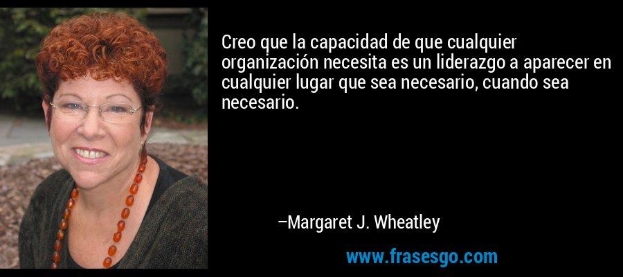 Creo que la capacidad de que cualquier organización necesita es un liderazgo a aparecer en cualquier lugar que sea necesario, cuando sea necesario. – Margaret J. Wheatley