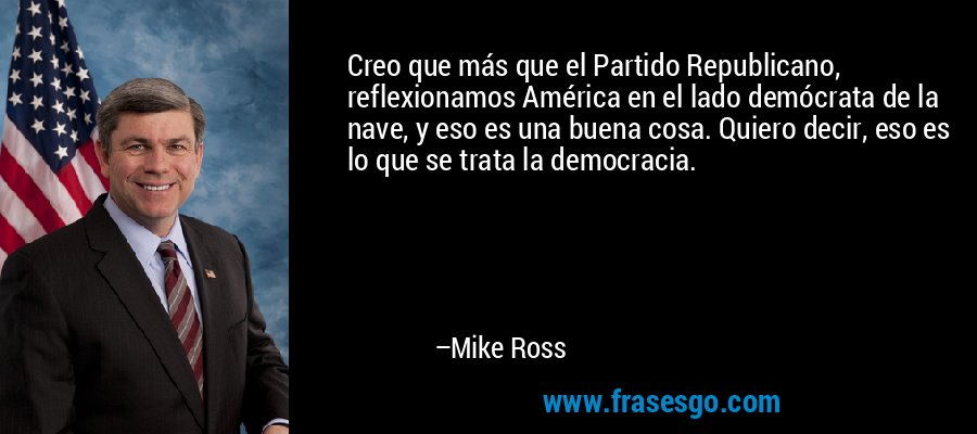 Creo que más que el Partido Republicano, reflexionamos América en el lado demócrata de la nave, y eso es una buena cosa. Quiero decir, eso es lo que se trata la democracia. – Mike Ross