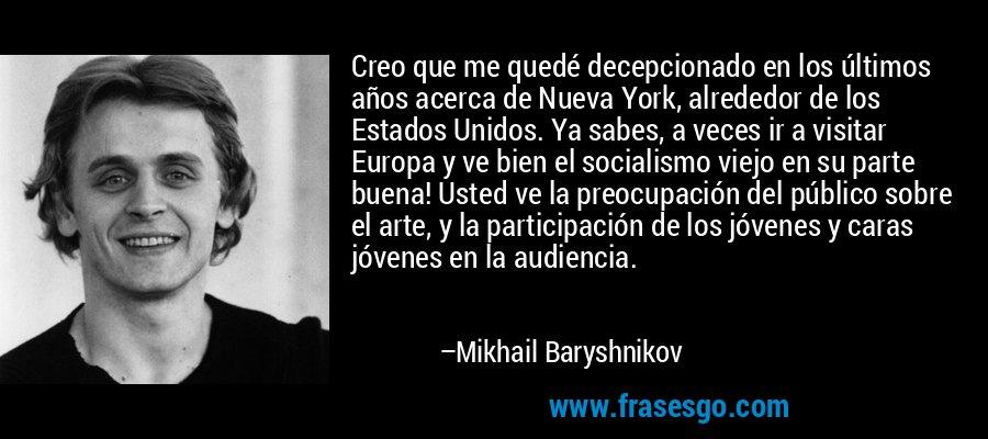 Creo que me quedé decepcionado en los últimos años acerca de Nueva York, alrededor de los Estados Unidos. Ya sabes, a veces ir a visitar Europa y ve bien el socialismo viejo en su parte buena! Usted ve la preocupación del público sobre el arte, y la participación de los jóvenes y caras jóvenes en la audiencia. – Mikhail Baryshnikov