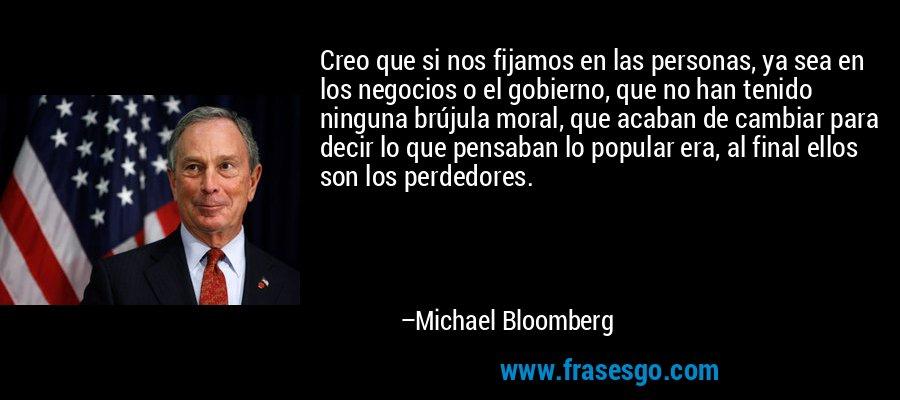 Creo que si nos fijamos en las personas, ya sea en los negocios o el gobierno, que no han tenido ninguna brújula moral, que acaban de cambiar para decir lo que pensaban lo popular era, al final ellos son los perdedores. – Michael Bloomberg
