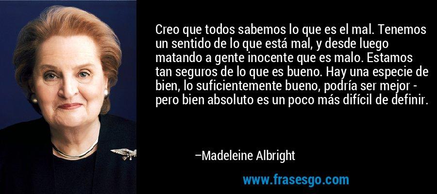 Creo que todos sabemos lo que es el mal. Tenemos un sentido de lo que está mal, y desde luego matando a gente inocente que es malo. Estamos tan seguros de lo que es bueno. Hay una especie de bien, lo suficientemente bueno, podría ser mejor - pero bien absoluto es un poco más difícil de definir. – Madeleine Albright