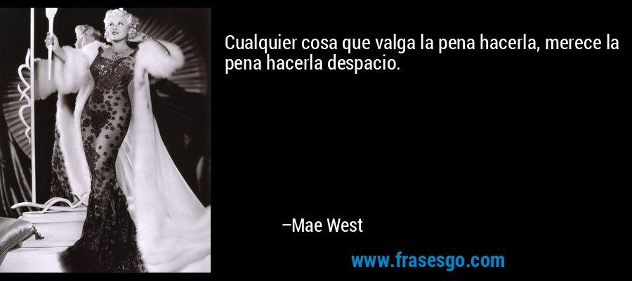 Cualquier cosa que valga la pena hacerla, merece la pena hacerla despacio. – Mae West