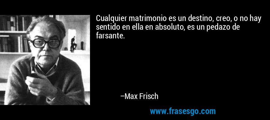 Cualquier matrimonio es un destino, creo, o no hay sentido en ella en absoluto, es un pedazo de farsante. – Max Frisch