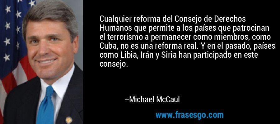 Cualquier reforma del Consejo de Derechos Humanos que permite a los países que patrocinan el terrorismo a permanecer como miembros, como Cuba, no es una reforma real. Y en el pasado, países como Libia, Irán y Siria han participado en este consejo. – Michael McCaul