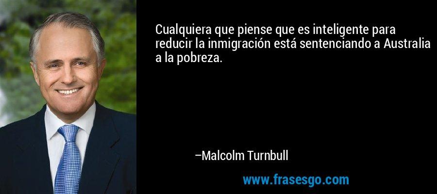 Cualquiera que piense que es inteligente para reducir la inmigración está sentenciando a Australia a la pobreza. – Malcolm Turnbull