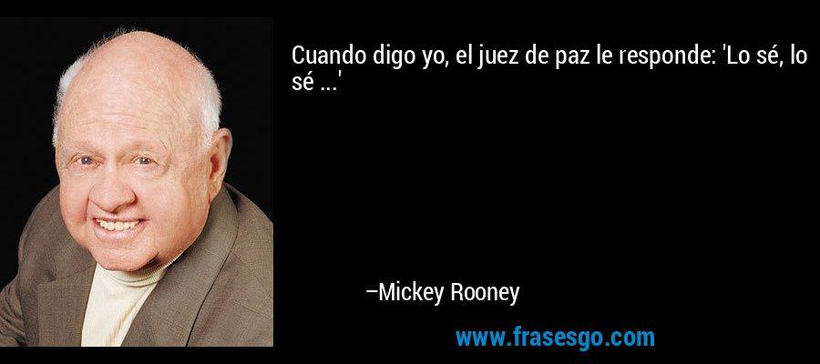 Cuando digo yo, el juez de paz le responde: 'Lo sé, lo sé ...' – Mickey Rooney