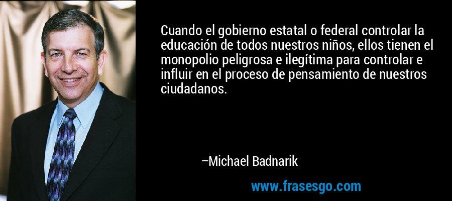 Cuando el gobierno estatal o federal controlar la educación de todos nuestros niños, ellos tienen el monopolio peligrosa e ilegítima para controlar e influir en el proceso de pensamiento de nuestros ciudadanos. – Michael Badnarik