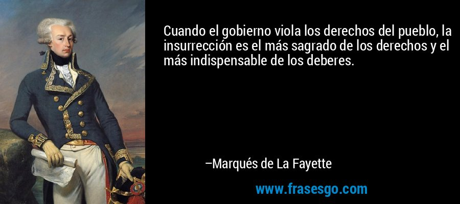 Cuando el gobierno viola los derechos del pueblo, la insurrección es el más sagrado de los derechos y el más indispensable de los deberes. – Marqués de La Fayette