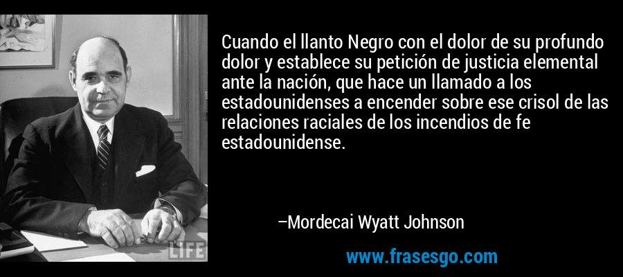 Cuando el llanto Negro con el dolor de su profundo dolor y establece su petición de justicia elemental ante la nación, que hace un llamado a los estadounidenses a encender sobre ese crisol de las relaciones raciales de los incendios de fe estadounidense. – Mordecai Wyatt Johnson