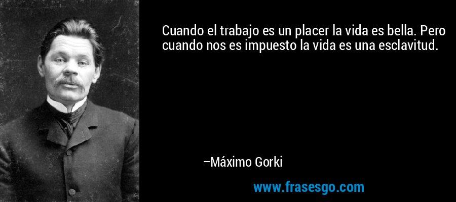 Cuando el trabajo es un placer la vida es bella. Pero cuando nos es impuesto la vida es una esclavitud. – Máximo Gorki