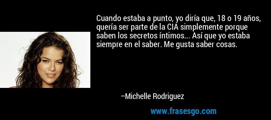 Cuando estaba a punto, yo diría que, 18 o 19 años, quería ser parte de la CIA simplemente porque saben los secretos íntimos... Así que yo estaba siempre en el saber. Me gusta saber cosas. – Michelle Rodriguez