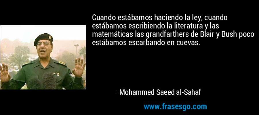 Cuando estábamos haciendo la ley, cuando estábamos escribiendo la literatura y las matemáticas las grandfarthers de Blair y Bush poco estábamos escarbando en cuevas. – Mohammed Saeed al-Sahaf