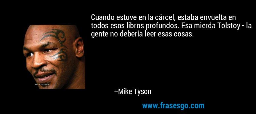 Cuando estuve en la cárcel, estaba envuelta en todos esos libros profundos. Esa mierda Tolstoy - la gente no debería leer esas cosas. – Mike Tyson