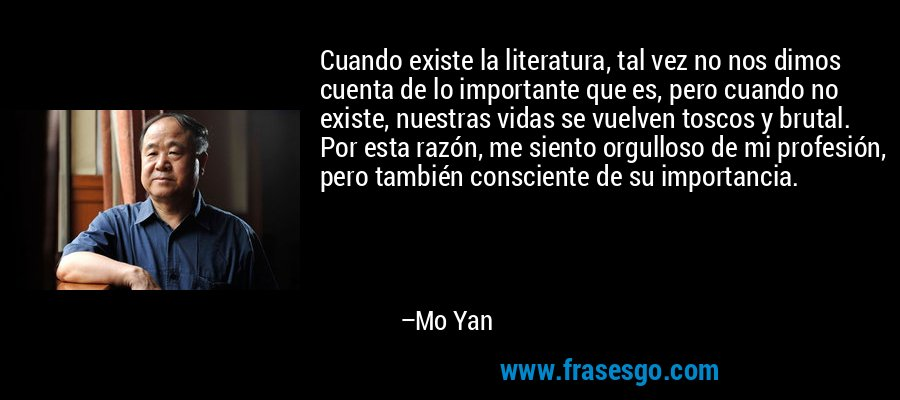 Cuando existe la literatura, tal vez no nos dimos cuenta de lo importante que es, pero cuando no existe, nuestras vidas se vuelven toscos y brutal. Por esta razón, me siento orgulloso de mi profesión, pero también consciente de su importancia. – Mo Yan