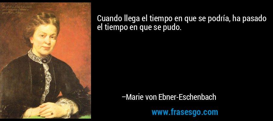 Cuando llega el tiempo en que se podría, ha pasado el tiempo en que se pudo. – Marie von Ebner-Eschenbach