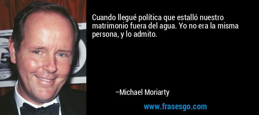 Cuando llegué política que estalló nuestro matrimonio fuera del agua. Yo no era la misma persona, y lo admito. – Michael Moriarty