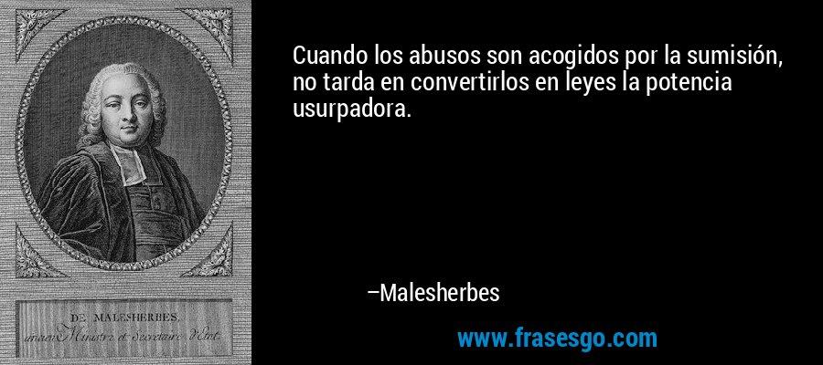 Cuando los abusos son acogidos por la sumisión, no tarda en convertirlos en leyes la potencia usurpadora. – Malesherbes