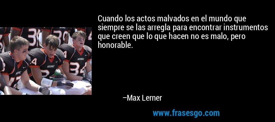 Cuando los actos malvados en el mundo que siempre se las arregla para encontrar instrumentos que creen que lo que hacen no es malo, pero honorable. – Max Lerner