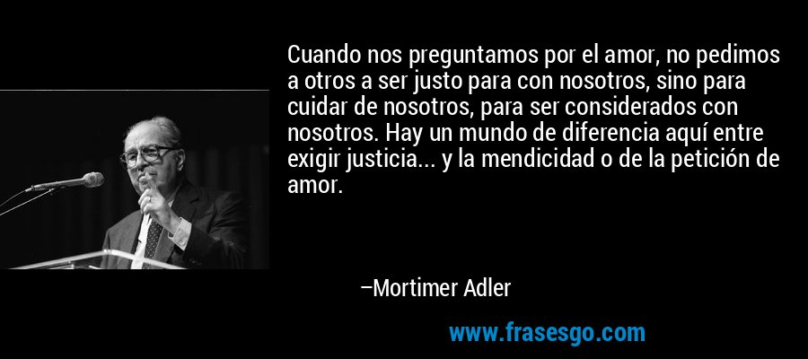 Cuando nos preguntamos por el amor, no pedimos a otros a ser justo para con nosotros, sino para cuidar de nosotros, para ser considerados con nosotros. Hay un mundo de diferencia aquí entre exigir justicia... y la mendicidad o de la petición de amor. – Mortimer Adler