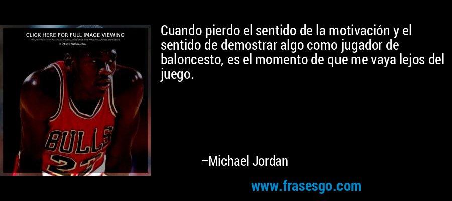 Cuando pierdo el sentido de la motivación y el sentido de demostrar algo como jugador de baloncesto, es el momento de que me vaya lejos del juego. – Michael Jordan