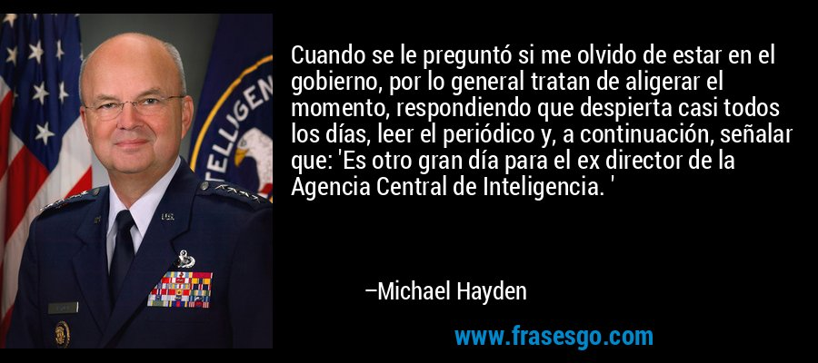 Cuando se le preguntó si me olvido de estar en el gobierno, por lo general tratan de aligerar el momento, respondiendo que despierta casi todos los días, leer el periódico y, a continuación, señalar que: 'Es otro gran día para el ex director de la Agencia Central de Inteligencia. ' – Michael Hayden
