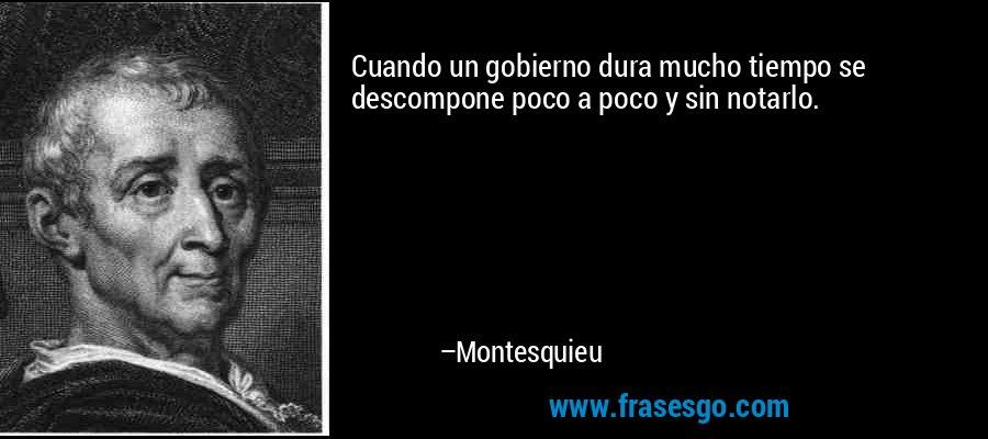 Cuando un gobierno dura mucho tiempo se descompone poco a poco y sin notarlo. – Montesquieu