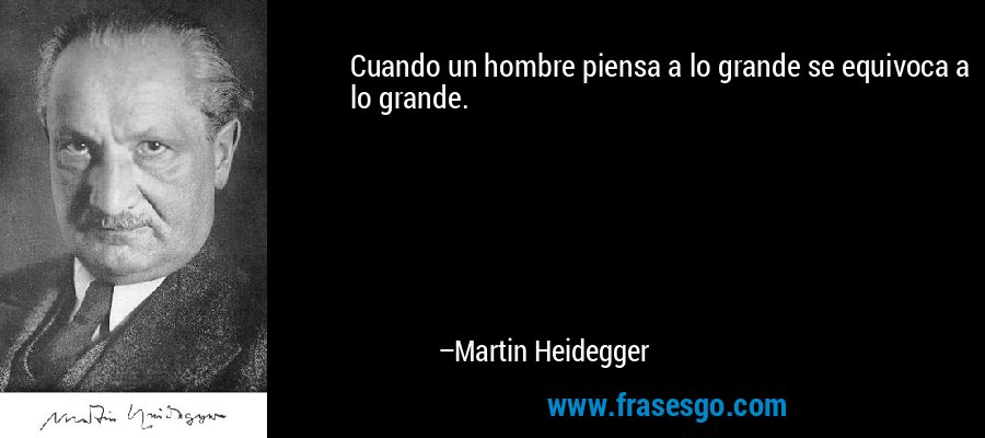Cuando un hombre piensa a lo grande se equivoca a lo grande. – Martin Heidegger