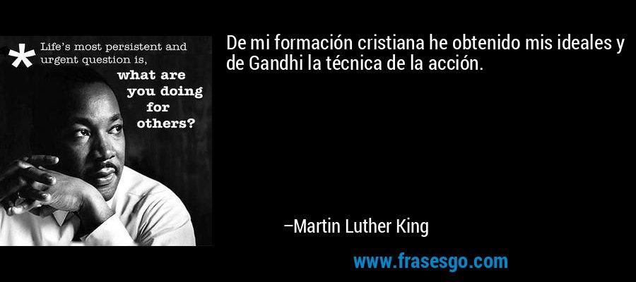 De mi formación cristiana he obtenido mis ideales y de Gandhi la técnica de la acción. – Martin Luther King