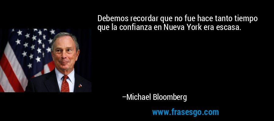 Debemos recordar que no fue hace tanto tiempo que la confianza en Nueva York era escasa. – Michael Bloomberg