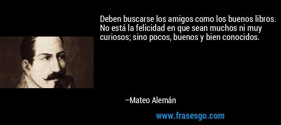 Deben buscarse los amigos como los buenos libros. No está la felicidad en que sean muchos ni muy curiosos; sino pocos, buenos y bien conocidos. – Mateo Alemán