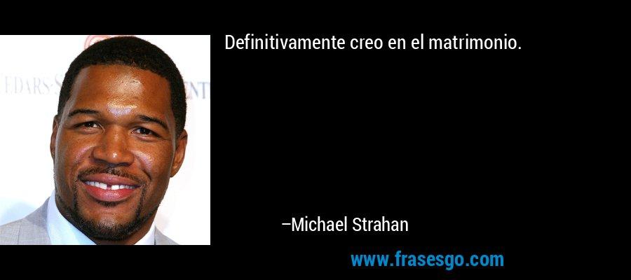 Definitivamente creo en el matrimonio. – Michael Strahan