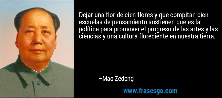 Dejar una flor de cien flores y que compitan cien escuelas de pensamiento sostienen que es la política para promover el progreso de las artes y las ciencias y una cultura floreciente en nuestra tierra. – Mao Zedong