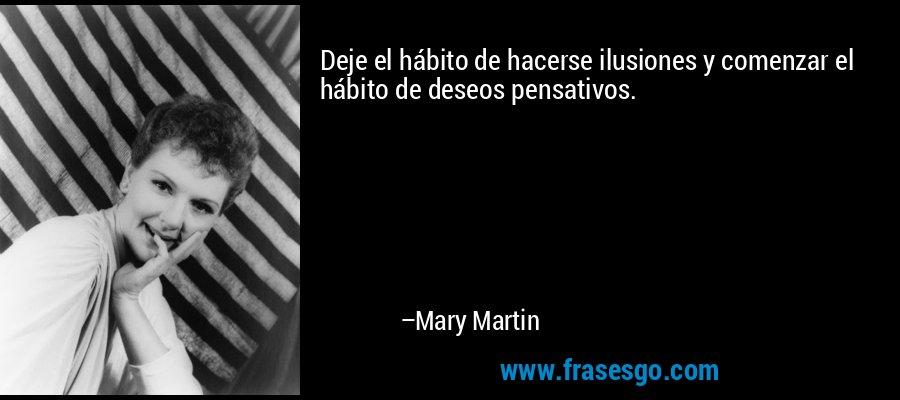 Deje el hábito de hacerse ilusiones y comenzar el hábito de deseos pensativos. – Mary Martin