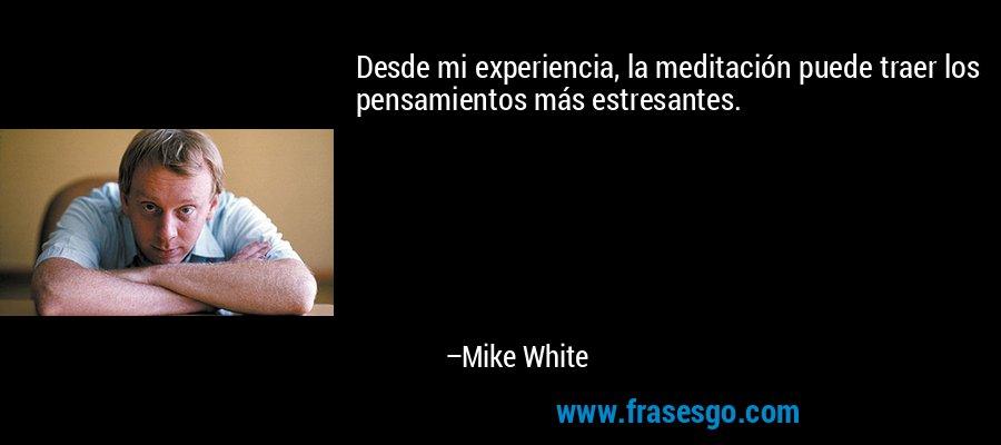 Desde mi experiencia, la meditación puede traer los pensamientos más estresantes. – Mike White