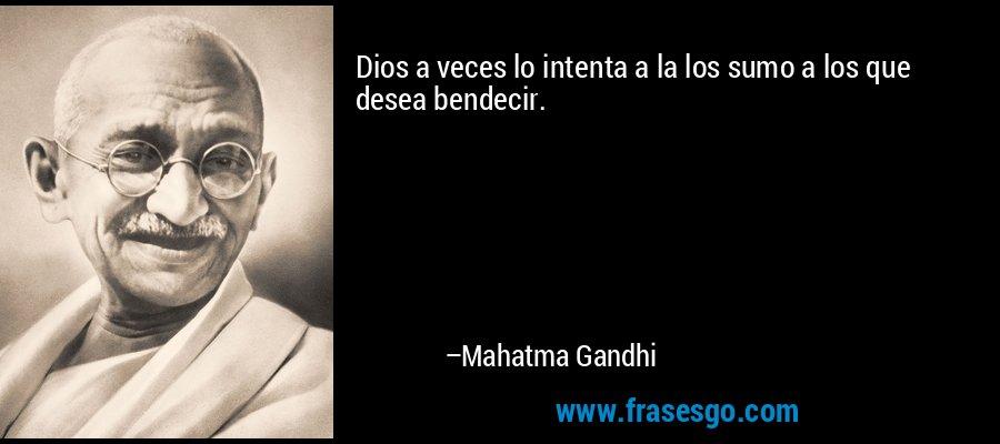 Dios a veces lo intenta a la los sumo a los que desea bendecir. – Mahatma Gandhi
