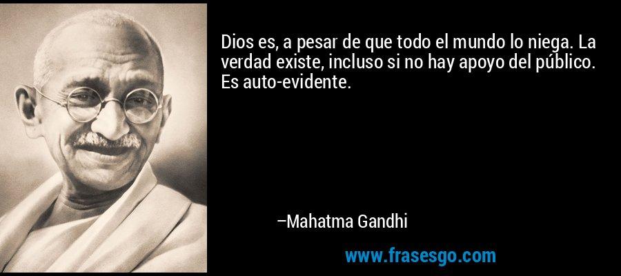 Dios es, a pesar de que todo el mundo lo niega. La verdad existe, incluso si no hay apoyo del público. Es auto-evidente. – Mahatma Gandhi