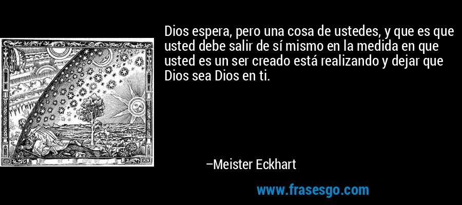 Dios espera, pero una cosa de ustedes, y que es que usted debe salir de sí mismo en la medida en que usted es un ser creado está realizando y dejar que Dios sea Dios en ti. – Meister Eckhart