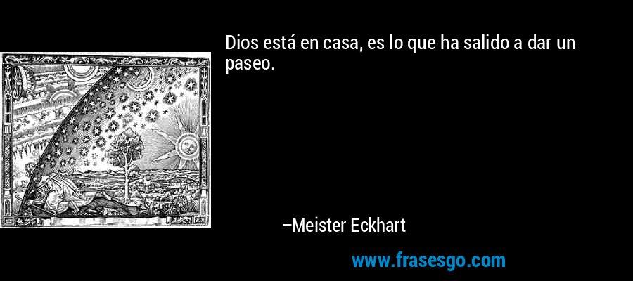 Dios está en casa, es lo que ha salido a dar un paseo. – Meister Eckhart