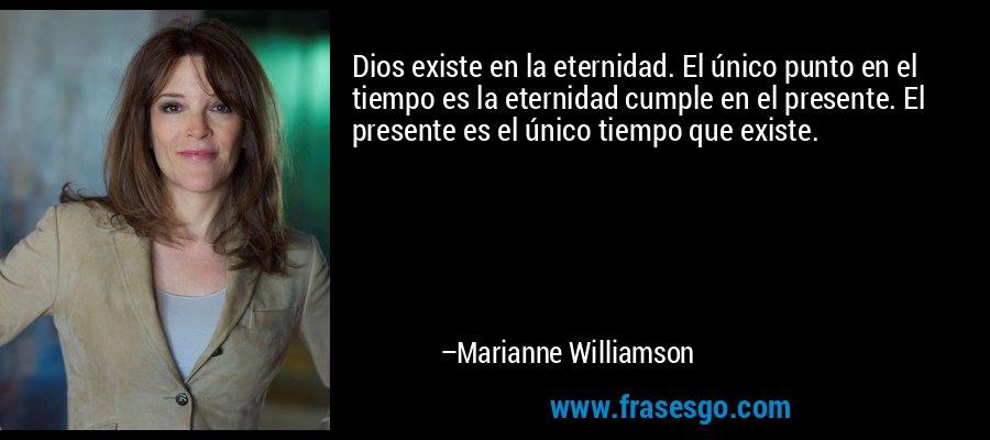Dios existe en la eternidad. El único punto en el tiempo es la eternidad cumple en el presente. El presente es el único tiempo que existe. – Marianne Williamson