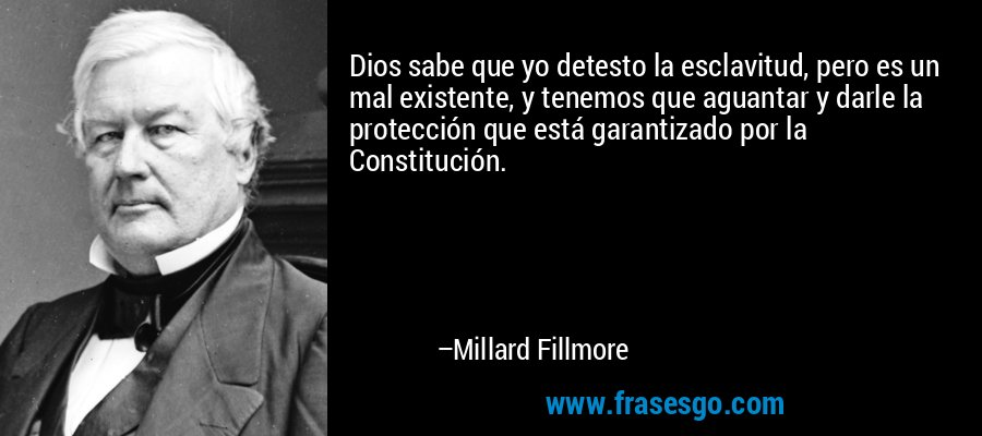 Dios sabe que yo detesto la esclavitud, pero es un mal existente, y tenemos que aguantar y darle la protección que está garantizado por la Constitución. – Millard Fillmore