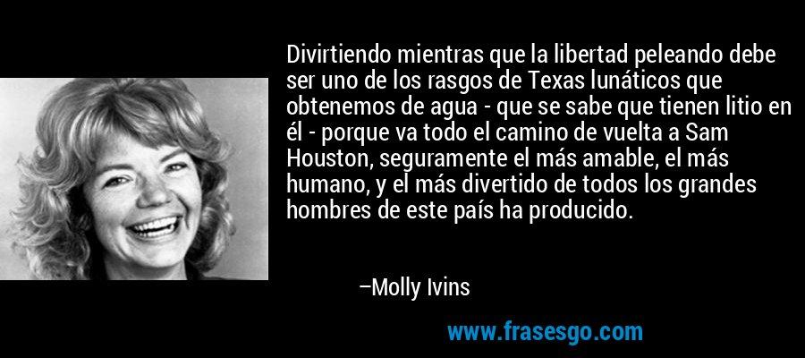 Divirtiendo mientras que la libertad peleando debe ser uno de los rasgos de Texas lunáticos que obtenemos de agua - que se sabe que tienen litio en él - porque va todo el camino de vuelta a Sam Houston, seguramente el más amable, el más humano, y el más divertido de todos los grandes hombres de este país ha producido. – Molly Ivins