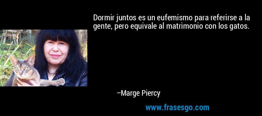 Dormir juntos es un eufemismo para referirse a la gente, pero equivale al matrimonio con los gatos. – Marge Piercy