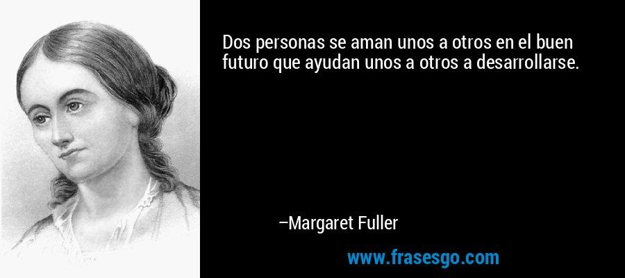 Dos personas se aman unos a otros en el buen futuro que ayudan unos a otros a desarrollarse. – Margaret Fuller