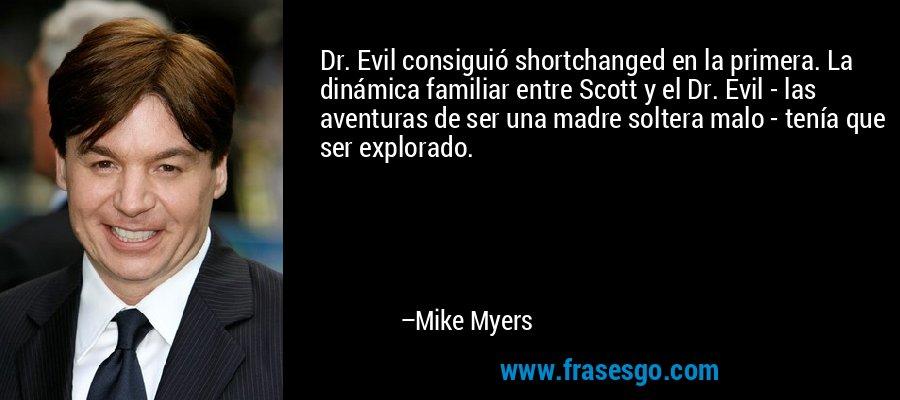 Dr. Evil consiguió shortchanged en la primera. La dinámica familiar entre Scott y el Dr. Evil - las aventuras de ser una madre soltera malo - tenía que ser explorado. – Mike Myers